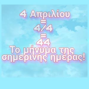4 ΑΠΡΙΛΙΟΥ - 4/4- 44!!Τι σημαίνει αυτός ο αριθμός σήμερα;
